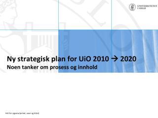 Ny strategisk plan for UiO 2010  2020 Noen tanker om prosess og innhold
