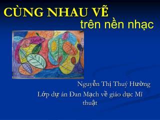 Nguyễn Thị Thuý H ường Lớp dự án Đan Mạch về giáo dục Mĩ thuật