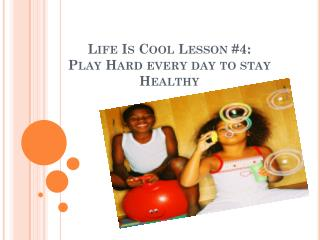 Life Is Cool Lesson #4: Play Hard every day to stay Healthy