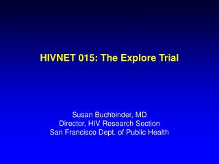 HIVNET 015: The Explore Trial Susan Buchbinder, MD Director, HIV Research Section