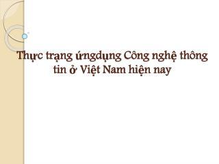 Thực trạng ứ ng dụng Công nghệ thông  tin  ở  Việt  Nam  hiện  nay