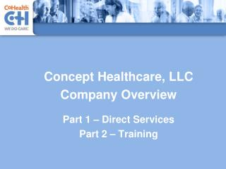 Concept Healthcare, LLC Company Overview Part 1 – Direct Services Part 2 – Training