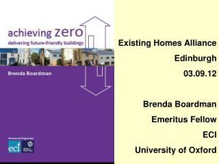 Existing Homes Alliance Edinburgh  03.09.12 Brenda Boardman Emeritus Fellow ECI