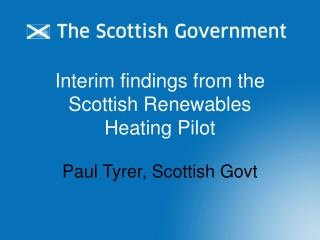 Interim findings from the Scottish Renewables  Heating Pilot Paul Tyrer, Scottish Govt