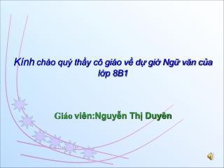 Kính  chào quý thầy cô giáo về dự giờ Ngữ văn của lớp 8B1 Giáo  viên:Nguyễn Thị Duyên