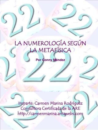 LA NUMEROLOG A SEG N LA METAF SICA  Por Conny M ndez           Imparte: Carmen Marina Rodr guez Consultora Certificada d