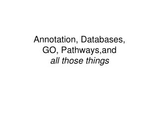 Annotation, Databases,  GO, Pathways,and  all those things