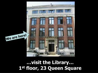 …visit the Library… 1 st  floor, 23 Queen Square