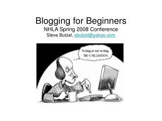 Blogging for Beginners NHLA Spring 2008 Conference Steve Butzel,  sbutzel@yahoo