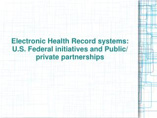 Electronic Health Record systems: U.S. Federal initiatives and Public/ private partnerships