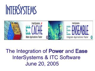The Integration of  Power  and  Ease InterSystems & ITC Software  June 20, 2005