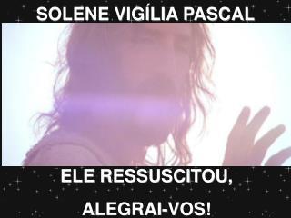 ELE RESSUSCITOU,  ALEGRAI-VOS!