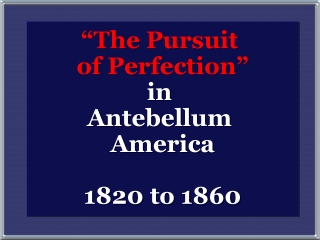 The Pursuit  of Perfection  In  Antebellum  America 1820 to 1860