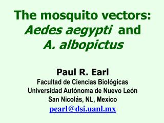 The mosquito vectors:  Aedes aegypti  and            A. albopictus  Paul R. Earl Facultad de Ciencias Biol gicas Univers