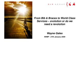 From Bib & Braces to World Class Services – evolution or do we need a revolution Wayne Gales