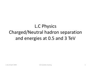 L.C Physics Charged/Neutral  hadron  separation and energies at 0.5 and 3  TeV