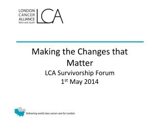 Making the Changes that Matter LCA Survivorship Forum 1 st  May 2014
