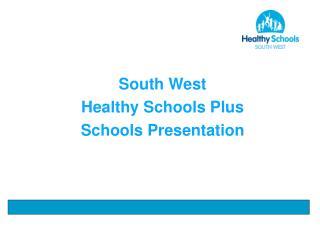 South West Healthy Schools Plus Schools Presentation