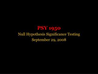 PSY 1950 Null Hypothesis Significance Testing September 29, 2008