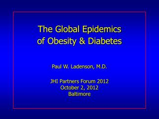 The Global Epidemics of Obesity & Diabetes Paul W. Ladenson, M.D. JHI Partners Forum 2012