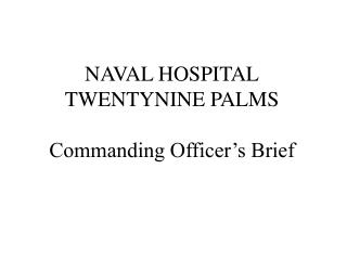 NAVAL HOSPITAL TWENTYNINE PALMS Commanding Officer�s Brief