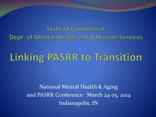 State of Connecticut Dept. of Mental Health and Addiction Services Linking PASRR to Transition