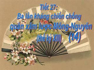 Tiết 27: Ba lần kháng chiến chống quân xam lược Mông-Nguyên (thế kỷ