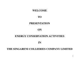 WELCOME  TO   PRESENTATION  ON  ENERGY CONSERVATION ACTIVITIES  IN   THE SINGARENI COLLIERIES COMPANY LIMITED