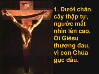 1. Dưới chân cây thập tự, ngước mắt nhìn lên cao. Ôi Giêsu thương đau, vì con Chúa gục đầu.