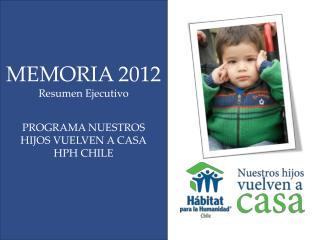 MEMORIA 2012 Resumen Ejecutivo PROGRAMA NUESTROS HIJOS VUELVEN A CASA HPH CHILE