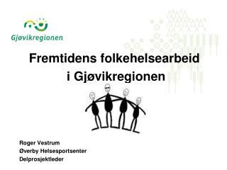 Fremtidens folkehelsearbeid  i Gjøvikregionen Roger Vestrum Øverby Helsesportsenter