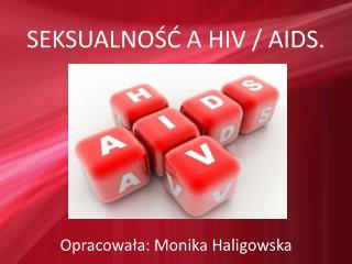 SEKSUALNOŚĆ A HIV / AIDS. Opracowała: Monika Haligowska