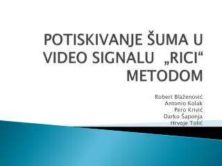 """POTISKIVANJE ŠUMA U VIDEO SIGNALU  """"RICI"""" METODOM"""