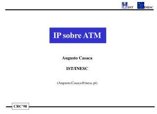 IP  sobre  ATM Augusto Casaca IST/INESC (Augusto.Casaca@inesc.pt)