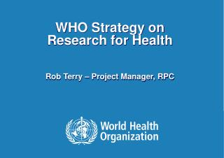 WHO Strategy  on Research for Health Rob Terry – Project Manager, RPC