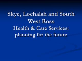Skye, Lochalsh and South West Ross Health & Care Services: planning for the future
