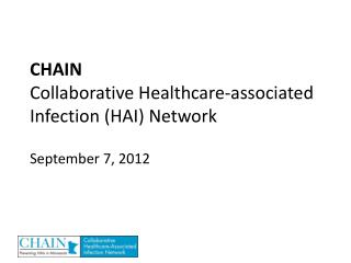 CHAIN  Collaborative Healthcare-associated Infection (HAI) Network September 7, 2012