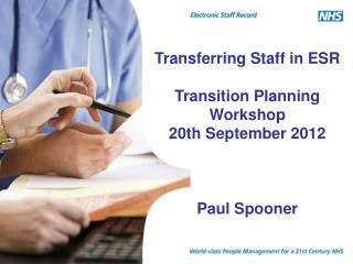 Transferring Staff in ESR Transition Planning Workshop 20th September 2012 Paul Spooner