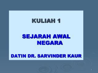 KULIAH 1 SEJARAH AWAL NEGARA DATIN DR. SARVINDER KAUR