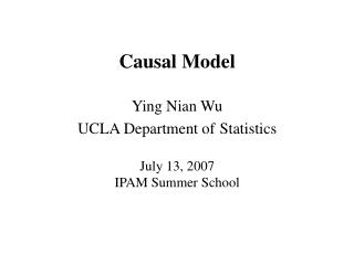 Causal Model Ying Nian Wu UCLA Department of Statistics July 13, 2007 IPAM Summer School