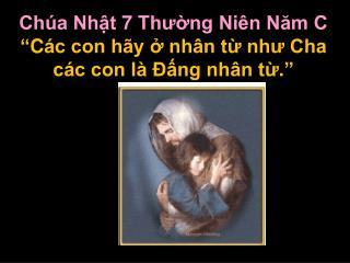 """Chúa Nhật 7 Thường Niên Năm C """"C ác con hãy ở nhân từ như Cha các con là Ðấng nhân từ ."""""""