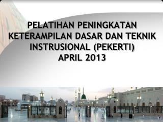 PELATIHAN PENINGKATAN KETERAMPILAN DASAR DAN TEKNIK INSTRUSIONAL (PEKERTI) APRIL 2013