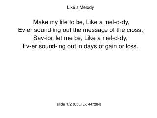 Like a Melody  Make my life to be, Like a mel-o-dy, Ev-er sound-ing out the message of the cross;