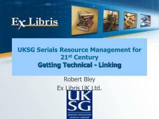 UKSG Serials Resource Management for 21 st  Century Getting Technical - Linking