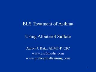 BLS Treatment of Asthma Using Albuterol Sulfate Aaron J. Katz, AEMT-P, CIC es26medic