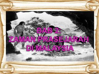 BAB 2:  ZAMAN PRASEJARAH  DI MALAYSIA