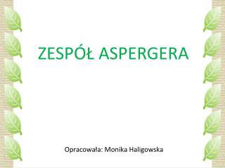 ZESPÓŁ ASPERGERA  Opracowała: Monika Haligowska
