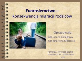 Euorosieroctwo  –  konsekwencją migracji rodziców