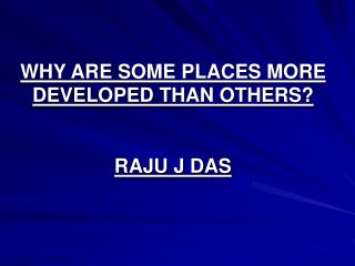 WHY ARE SOME PLACES MORE DEVELOPED THAN OTHERS? RAJU J DAS