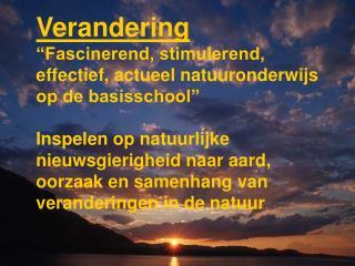 Verandering �Fascinerend, stimulerend, effectief, actueel natuuronderwijs op de basisschool�